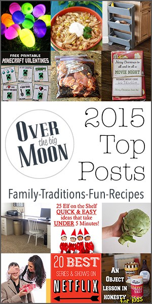 2015 Top Posts from Over the Big Moon - All things family -tradition-fun-recipes based upon the readers favorites!
